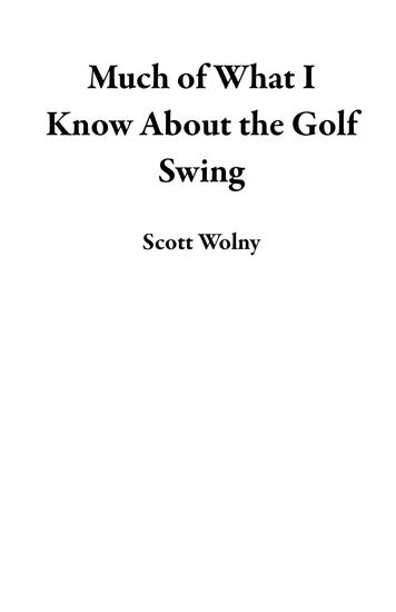 Much of What I Know About the Golf Swing - cover