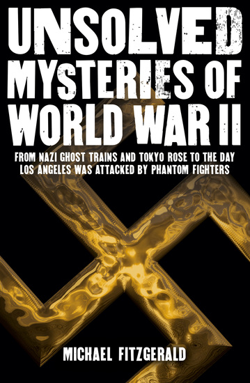 Unsolved Mysteries of World War II - From the Nazi Ghost Train and 'Tokyo Rose' to the day Los Angeles was attacked by Phantom Fighters - cover