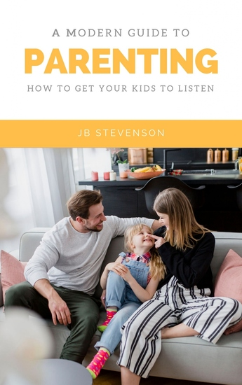 A Modern Guide To Parenting - How To Get Your Kids To Listen - cover