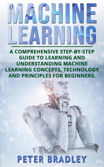Machine Learning: A Comprehensive Step-by-Step Guide to Learning and Understanding Machine Learning Concepts Technology and Principles for Beginners - 1 - cover