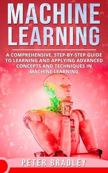 Machine Learning - A Comprehensive Step-by-Step Guide to Learning and Applying Advanced Concepts and Techniques in Machine Learning - 3 - cover