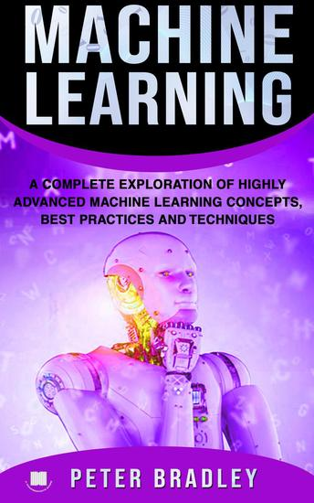 Machine Learning - A Complete Exploration of Highly Advanced Machine Learning Concepts Best Practices and Techniques - 4 - cover