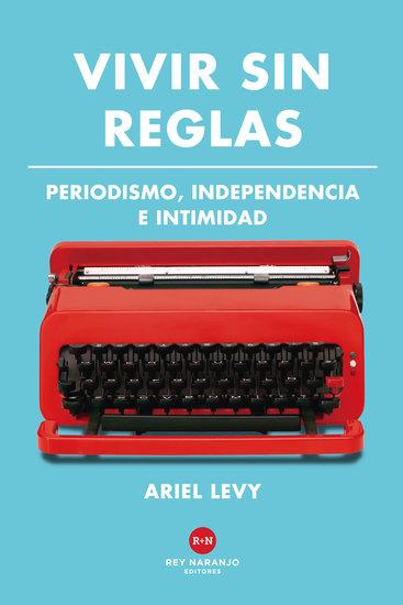 Vivir sin reglas - Periodismo independencia e intimidad - cover