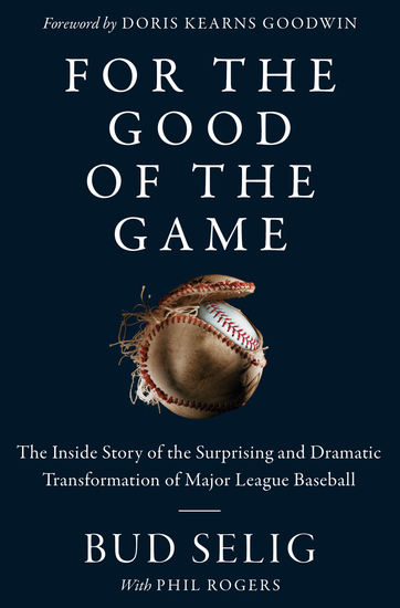 For the Good of the Game - The Inside Story of the Surprising and Dramatic Transformation of Major League Baseball - cover