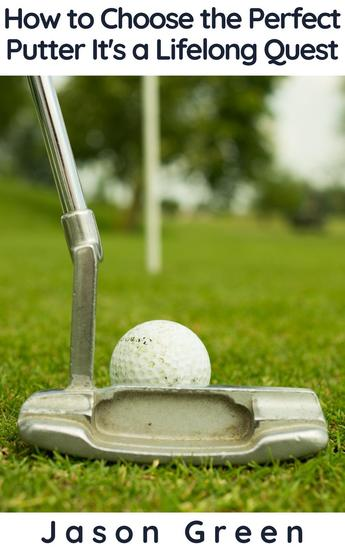 How to Choose the Perfect Putter - It's a Lifelong Quest - cover