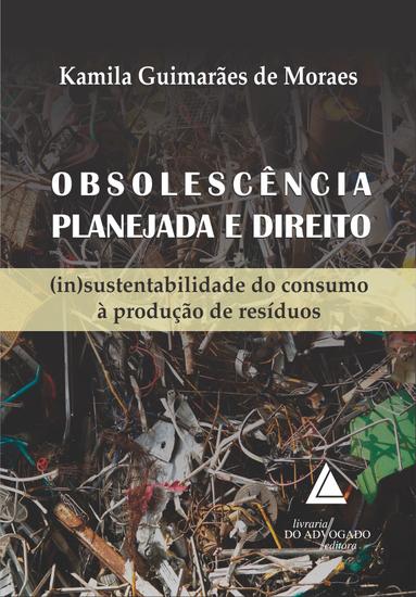 Obsolescência Planejada e Direito - (In)Sustentabilidade do Consumo à Produção de Resíduos - cover