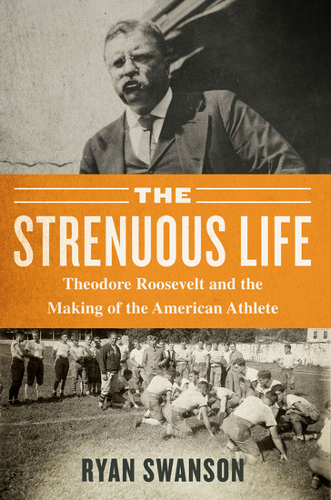 The Strenuous Life - Theodore Roosevelt and the Making of the American Athlete - cover