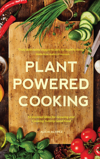 Plant Powered Cooking - 52 Inspired Ideas for Growing and Cooking Yummy Good Food - cover