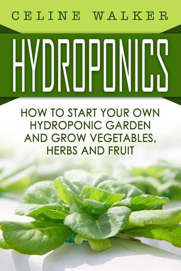 Hydroponics How to Start Your Own Hydroponic Garden and Grow Vegetables Herbs and Fruit - cover
