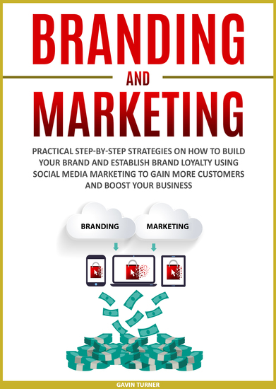 Branding and Marketing - Practical Step-by-Step Strategies on How to Build your Brand and Establish Brand Loyalty using Social Media Marketing to Gain More Customers and Boost your Business - cover