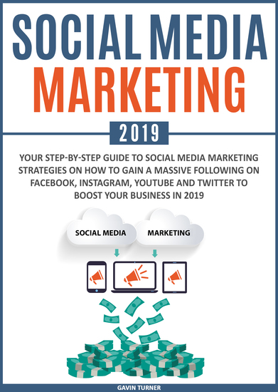 Social Media Marketing 2019 - Your Step-by-Step Guide to Social Media Marketing Strategies on How to Gain a Massive Following on Facebook Instagram YouTube and Twitter to Boost your Business in 2019 - cover