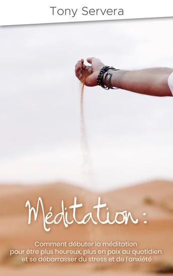 Méditation - Comment débuter la méditation pour être plus heureux plus en paix au quotidien et se débarrasser du stress et de l'anxiété - cover