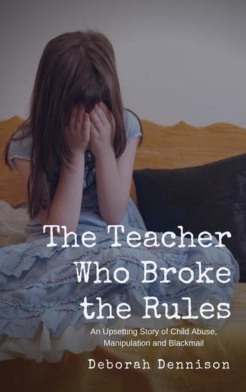 The Teacher Who Broke the Rules: An Upsetting Story of Child Abuse Manipulation and Blackmail - cover