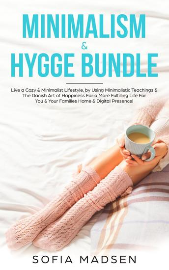 Minimalism & Hygge Bundle: Live a Cozy & Minimalist Lifestyle by Using Minimalistic Teachings & The Danish Art of Happiness For a More Fulfilling Life For You & Your Families Home & Digital Presence! - cover