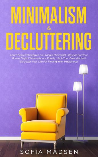 Minimalism & Decluttering: Learn Secret Strategies on Living a Minimalist Lifestyle For Your House Digital Whereabouts Family Life & Your Own Mindset! Declutter Your Life For Finding Inner Happiness - cover