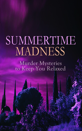 SUMMERTIME MADNESS – Murder Mysteries to Keep You Relaxed - Hercule Poirot Cases Sherlock Holmes Father Brown Mysteries Arsene Lupin Dr Thorndyke's Cases Mr Justice Raffles The Four Just Men The Woman in White… - cover