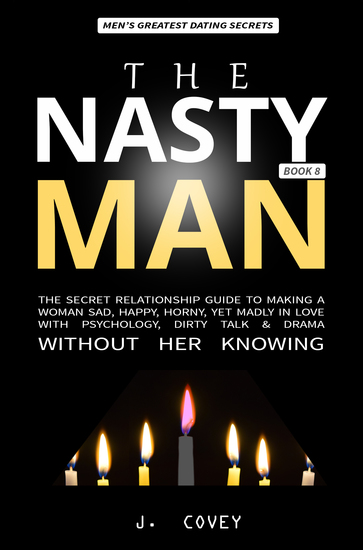 The Nasty Man - The Secret Relationship Guide to Making a Woman Sad Happy Horny Yet Madly in Love with Psychology Dirty Talk & Drama Without Her Knowing - cover