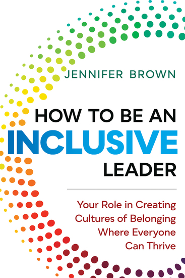 How to Be an Inclusive Leader - Your Role in Creating Cultures of Belonging Where Everyone Can Thrive - cover