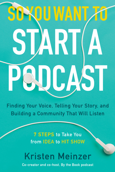 So You Want to Start a Podcast - Finding Your Voice Telling Your Story and Building a Community That Will Listen - cover