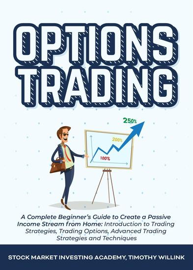 Options Trading: A Complete Beginner's Guide to Create a Passive Income Stream from Home: Introduction to Trading Strategies Trading Options Advanced Trading Strategies and Techniques - cover
