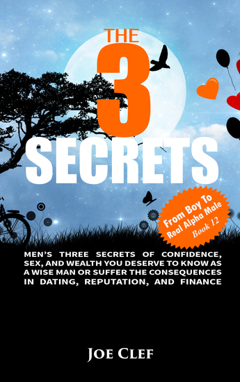 The 3 Secrets - Men's Three Secrets of Confidence Sex and Wealth You Deserve to Know as a Wise Man or Suffer the Consequences in Dating Reputation and Finance - cover