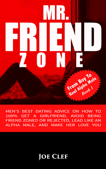 Mr Friendzone - Men's Best Dating Advice on How to 100% Get a Girlfriend Avoid Being Friend Zoned or Rejected Lead Like an Alpha Male and Make Her Love You - cover