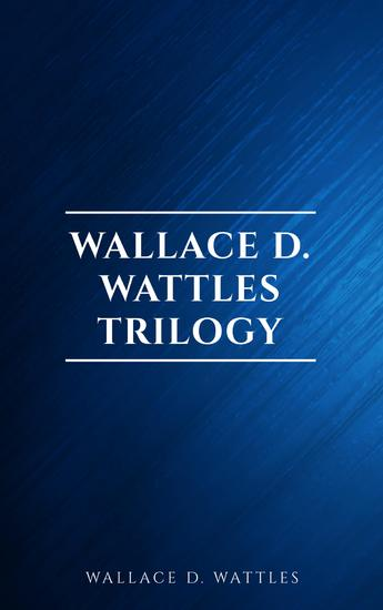 Wallace D Wattles Trilogy: The Science of Getting Rich The Science of Being Well and The Science of Being Great - cover