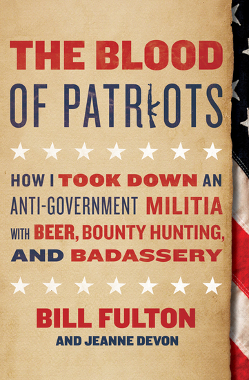 The Blood of Patriots - How I Took Down an Anti-Government Militia with Beer Bounty Hunting and Badassery - cover