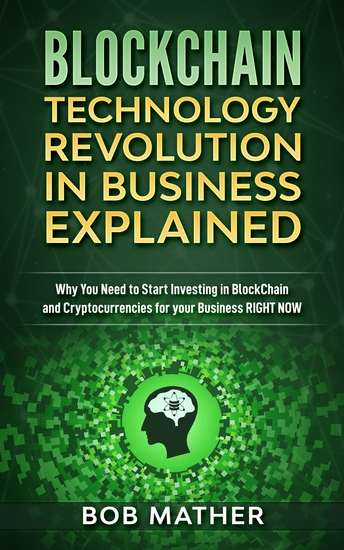 Blockchain Technology Revolution in Business Explained - Why You Need to Start Investing in Blockchain and Cryptocurrencies for your Business Right NOW - cover