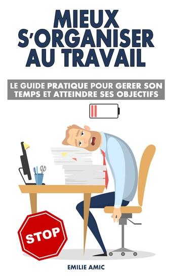 Mieux s'organiser au travail - Le guide pratique pour gérer son temps et atteindre ses objectifs - cover