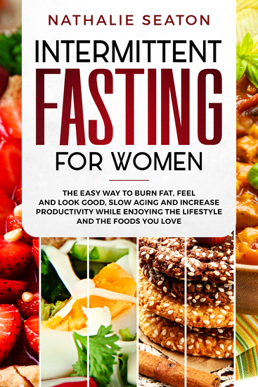 Intermittent Fasting for Women - The Easy Way to Burn Fat Feel and Look Good Slow Ageing and Increase Productivity while Enjoying the Lifestyle and the Foods You Love - cover