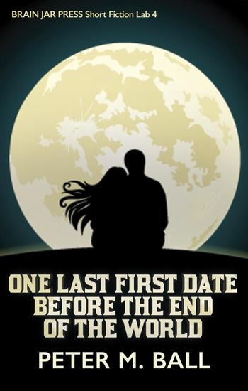 One Last First Date Before The End OfThe World - Brain Jar Press Short Fiction Lab #4 - cover