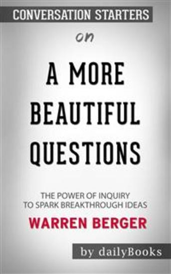 A More Beautiful Question: The Power of Inquiry to Spark Breakthrough Ideas by Warren Berger | Conversation Starters - cover