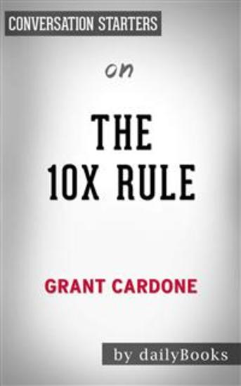The 10X Rule: The Only Difference Between Success and Failure by Grant Cardone | Conversation Starters - cover
