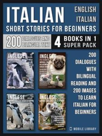 Italian Short Stories for Beginners - English Italian - (4 Books in 1 Super Pack) - 200 dialogues and short stories with bilingual reading and 200 images to Learn Italian for Beginners - cover