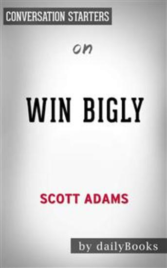 Win Bigly: Persuasion in a World Where Facts Don't Matter by Scott Adams | Conversation Starters - cover