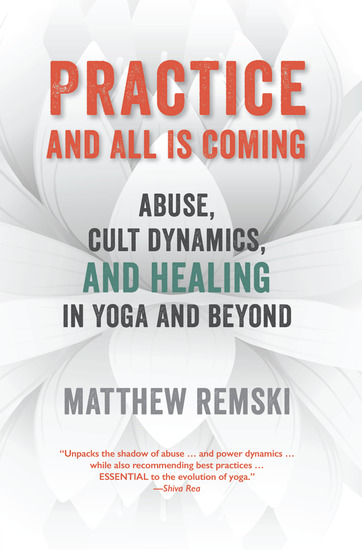 Practice And All Is Coming - Abuse Cult Dynamics And Healing In Yoga And Beyond - cover