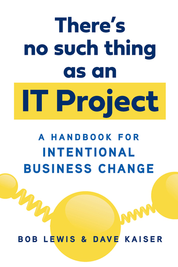 There's No Such Thing as an IT Project - A Handbook for Intentional Business Change - cover