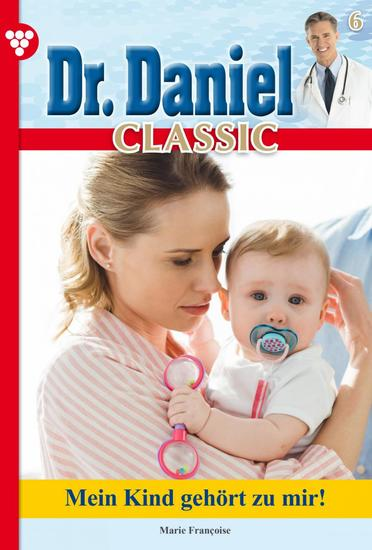 Dr Daniel Classic 6 – Arztroman - Mein Kind gehört zu mir! - cover