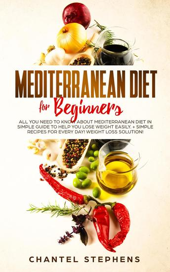 Mediterranean Diet for Beginners: All you Need to Know About Mediterranean Diet in Simple Guide to Help you Lose Weight Easily + Simple Recipes for Every Day! Weight Loss Solution! - cover