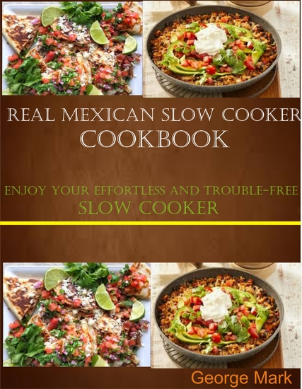 Real Mexican Slow Cooker Cookbook - Enjoy Your Effortlessness and Trouble-free Slow Cooker - cover
