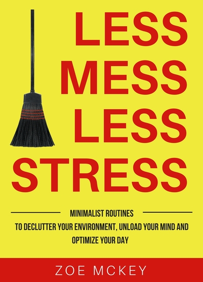 Less Mess Less Stress - Minimalist Routines To Declutter Your Environment Unload Your Mind And Optimize Your Day - cover