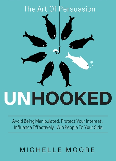 Unhooked - Avoid Being Manipulated Protect Your Interest Influence Effectively Win People To Your Side - The Art of Persuasion - cover