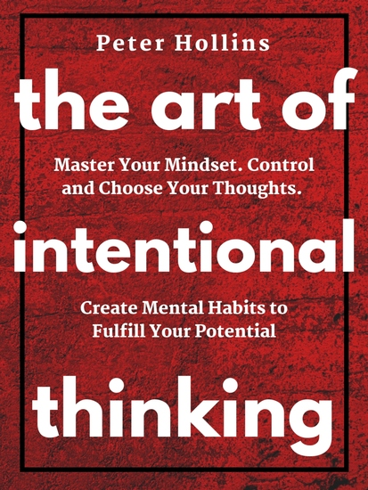 The Art of Intentional Thinking (Second Edition) - Master Your Mindset Control and Choose Your Thoughts Create Mental Habits to Fulfill Your Potential - cover