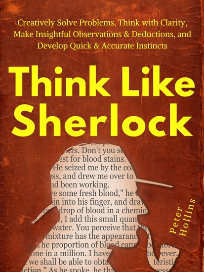 Think Like Sherlock - Creatively Solve Problems Think with Clarity Make Insightful Observations & Deductions and Develop Quick & Accurate Instincts - cover