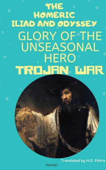 The Homeric Iliad and Odyssey Glory of the Unseasonal Hero Trojan War - cover