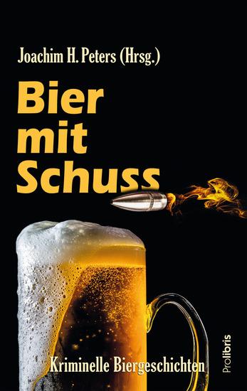 Bier mit Schuss - Kriminelle Biergeschichten von Joachim H Peters und den üblichen Verdächtigen - cover