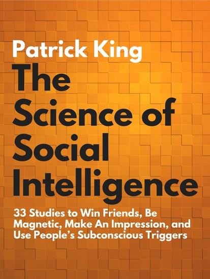 The Science of Social Intelligence - 33 Studies to Win Friends Be Magnetic Make An Impression and Use People's Subconscious Triggers - cover
