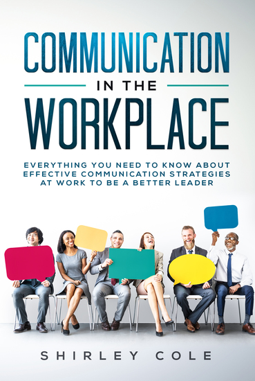 Communication in the Workplace - Everything You Need To Know About Effective Communication Strategies At Work To Be A Better Leader - cover