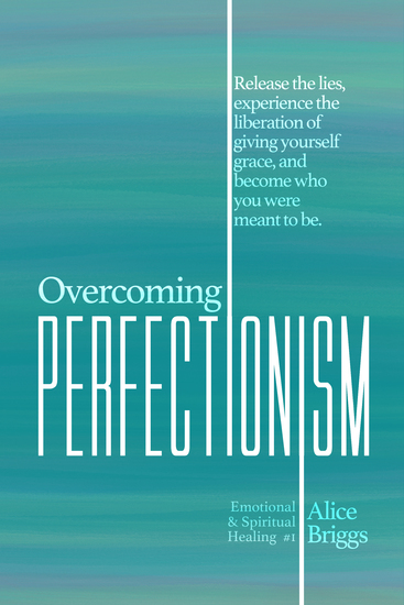Overcoming Perfectionism - Release the lies experience the liberation of giving yourself grace and become who you were meant to be - cover